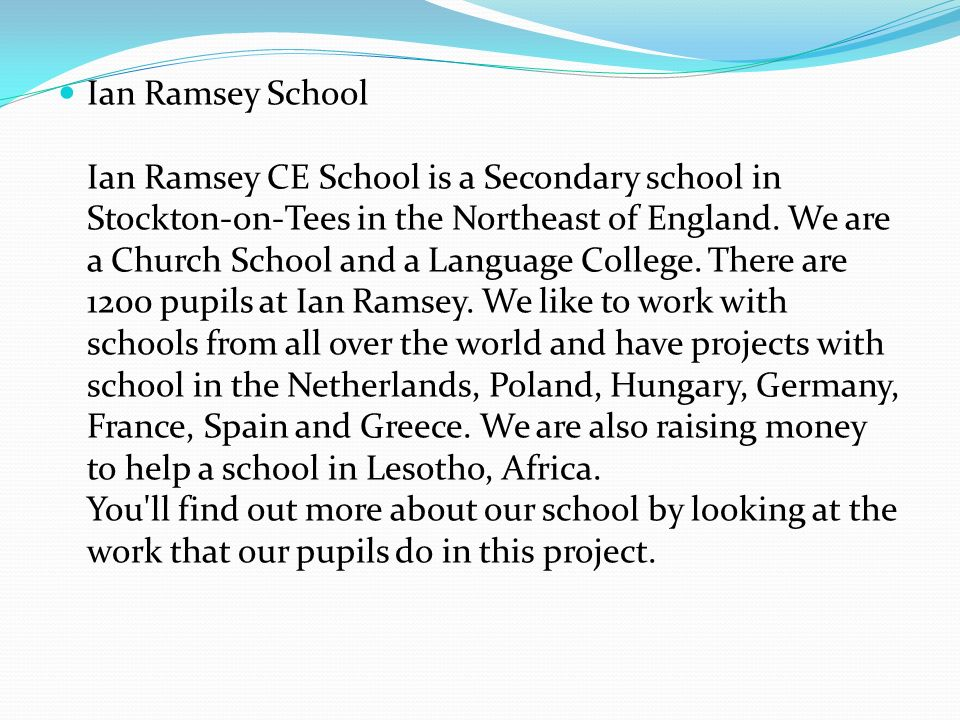 Ian Ramsey School Ian Ramsey CE School is a Secondary school in Stockton-on-Tees in the Northeast of England. We are a Church School and a Language Co