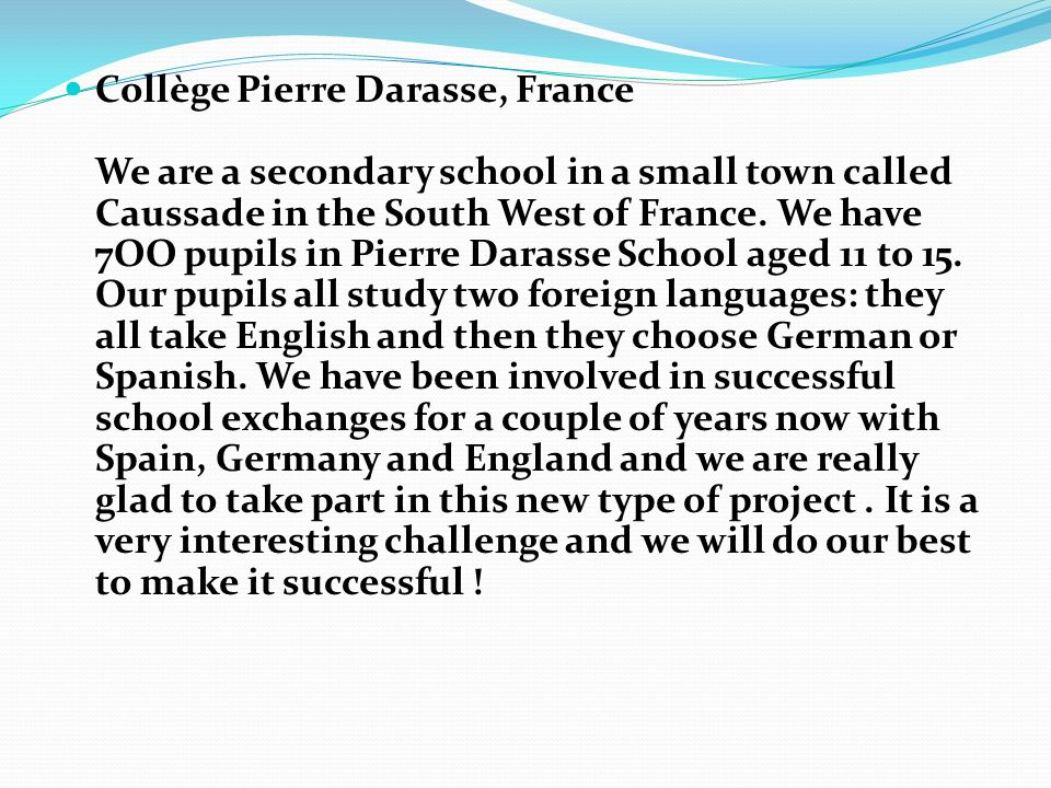 Collège Pierre Darasse, France We are a secondary school in a small town called Caussade in the South West of France. We have 7OO pupils in Pierre Dar