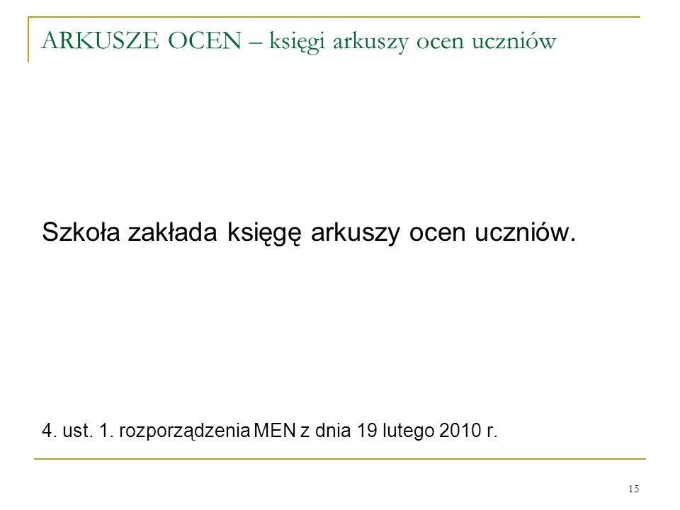 ARKUSZE OCEN – księgi arkuszy ocen uczniów Szkoła zakłada księgę arkuszy ocen uczniów. 4. ust. 1. rozporządzenia MEN z dnia 19 lutego 2010 r. 15