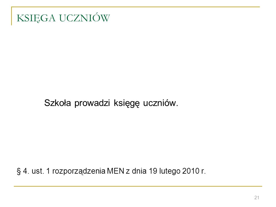 KSIĘGA UCZNIÓW Szkoła prowadzi księgę uczniów. § 4. ust. 1 rozporządzenia MEN z dnia 19 lutego 2010 r. 21