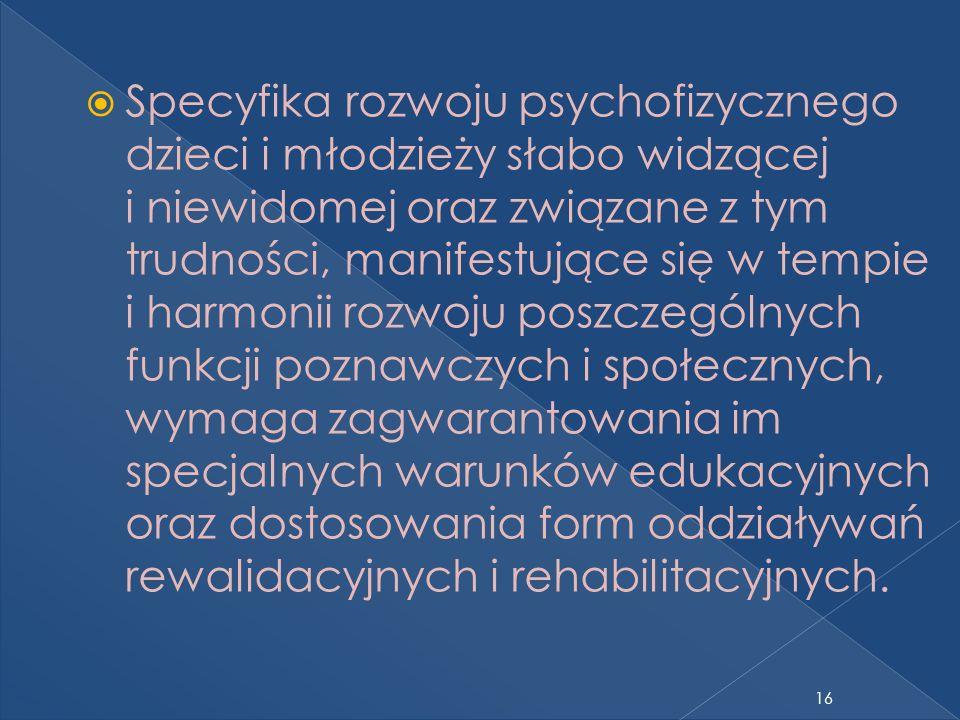 16 Specyfika rozwoju psychofizycznego dzieci i młodzieży słabo widzącej i niewidomej oraz związane z tym trudności, manifestujące się w tempie i harmonii rozwoju poszczególnych funkcji poznawczych i społecznych, wymaga zagwarantowania im specjalnych warunków edukacyjnych oraz dostosowania form oddziaływań rewalidacyjnych i rehabilitacyjnych.