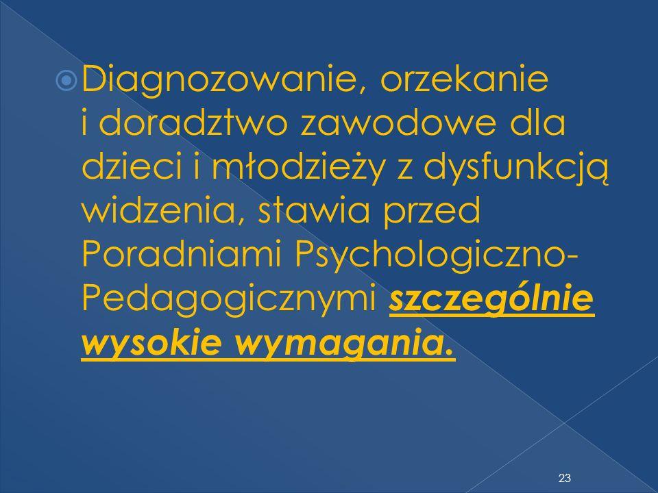 23 Diagnozowanie, orzekanie i doradztwo zawodowe dla dzieci i młodzieży z dysfunkcją widzenia, stawia przed Poradniami Psychologiczno- Pedagogicznymi szczególnie wysokie wymagania.