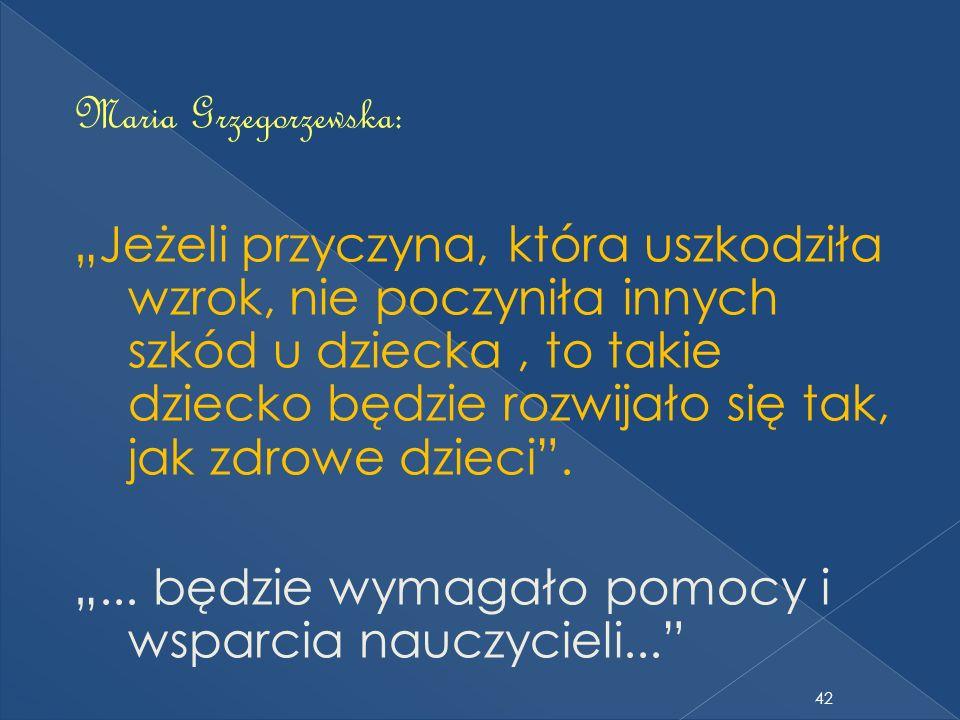 42 Maria Grzegorzewska: Jeżeli przyczyna, która uszkodziła wzrok, nie poczyniła innych szkód u dziecka, to takie dziecko będzie rozwijało się tak, jak zdrowe dzieci....