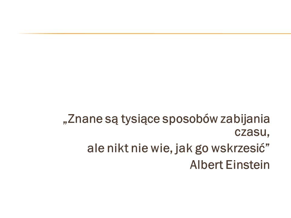 Znane są tysiące sposobów zabijania czasu, ale nikt nie wie, jak go wskrzesić Albert Einstein