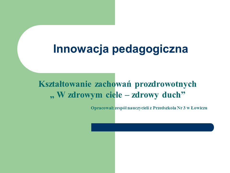 Innowacja pedagogiczna Kształtowanie zachowań prozdrowotnych W zdrowym ciele – zdrowy duch Opracował: zespół nauczycieli z Przedszkola Nr 3 w Łowiczu