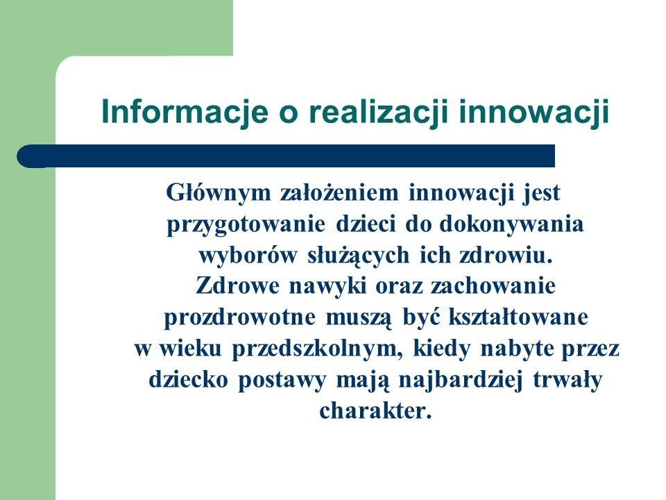 Informacje o realizacji innowacji Głównym założeniem innowacji jest przygotowanie dzieci do dokonywania wyborów służących ich zdrowiu. Zdrowe nawyki o