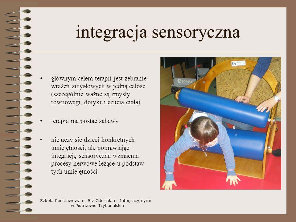 integracja sensoryczna głównym celem terapii jest zebranie wrażeń zmysłowych w jedną całość (szczególnie ważne są zmysły równowagi, dotyku i czucia ciała) terapia ma postać zabawy nie uczy się dzieci konkretnych umiejętności, ale poprawiając integrację sensoryczną wzmacnia procesy nerwowe leżące u podstaw tych umiejętności Szkoła Podstawowa nr 5 z Oddziałami Integracyjnymi w Piotrkowie Trybunalskim