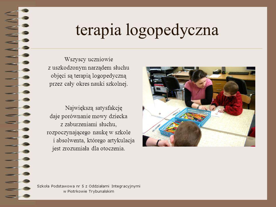 terapia logopedyczna Wszyscy uczniowie z uszkodzonym narządem słuchu objęci są terapią logopedyczną przez cały okres nauki szkolnej. Największą satysf