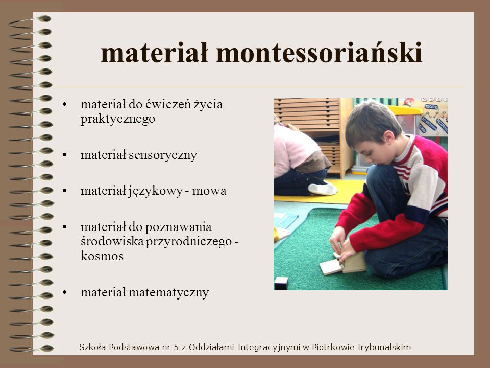 materiał montessoriański materiał do ćwiczeń życia praktycznego materiał sensoryczny materiał językowy - mowa materiał do poznawania środowiska przyrodniczego - kosmos materiał matematyczny Szkoła Podstawowa nr 5 z Oddziałami Integracyjnymi w Piotrkowie Trybunalskim