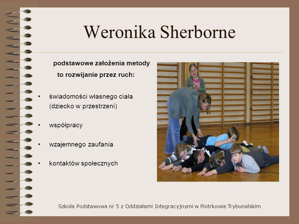 Weronika Sherborne podstawowe założenia metody to rozwijanie przez ruch: świadomości własnego ciała (dziecko w przestrzeni) współpracy wzajemnego zaufania kontaktów społecznych Szkoła Podstawowa nr 5 z Oddziałami Integracyjnymi w Piotrkowie Trybunalskim