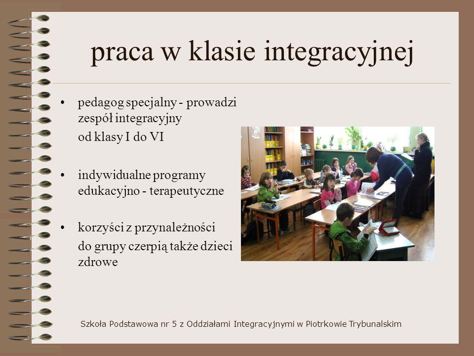 praca w klasie integracyjnej pedagog specjalny - prowadzi zespół integracyjny od klasy I do VI indywidualne programy edukacyjno - terapeutyczne korzyści z przynależności do grupy czerpią także dzieci zdrowe Szkoła Podstawowa nr 5 z Oddziałami Integracyjnymi w Piotrkowie Trybunalskim