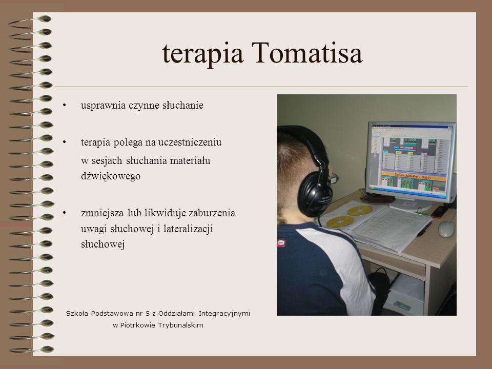 terapia Tomatisa usprawnia czynne słuchanie terapia polega na uczestniczeniu w sesjach słuchania materiału dźwiękowego zmniejsza lub likwiduje zaburzenia uwagi słuchowej i lateralizacji słuchowej Szkoła Podstawowa nr 5 z Oddziałami Integracyjnymi w Piotrkowie Trybunalskim