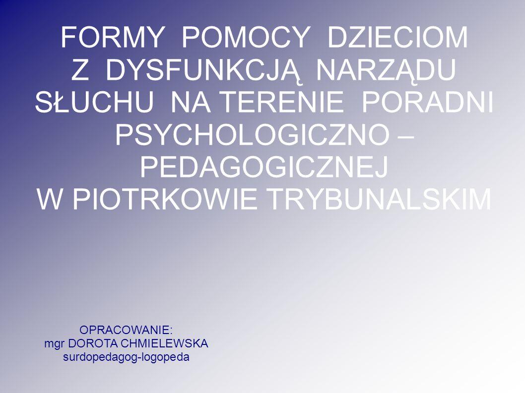 FORMY POMOCY DZIECIOM Z DYSFUNKCJĄ NARZĄDU SŁUCHU NA TERENIE PORADNI PSYCHOLOGICZNO – PEDAGOGICZNEJ W PIOTRKOWIE TRYBUNALSKIM OPRACOWANIE: mgr DOROTA