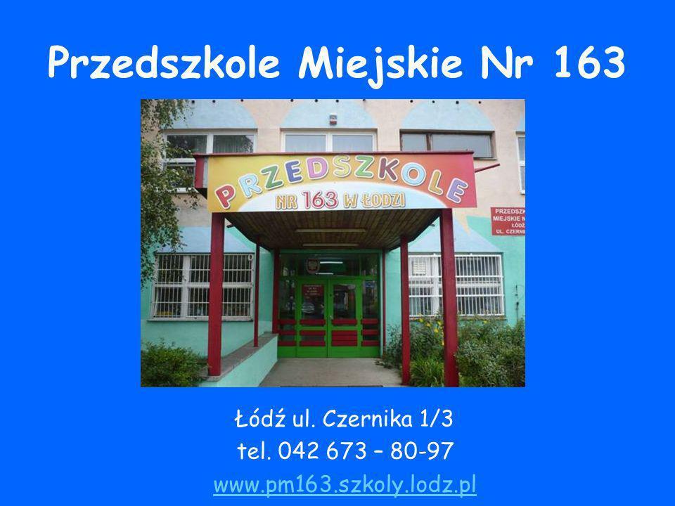 Przedszkole Miejskie Nr 163 Łódź ul. Czernika 1/3 tel. 042 673 – 80-97 www.pm163.szkoly.lodz.pl