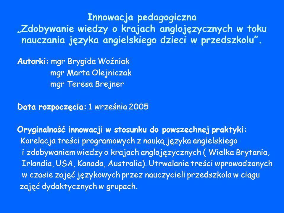 Innowacja pedagogiczna Zdobywanie wiedzy o krajach anglojęzycznych w toku nauczania języka angielskiego dzieci w przedszkolu. Autorki: mgr Brygida Woź