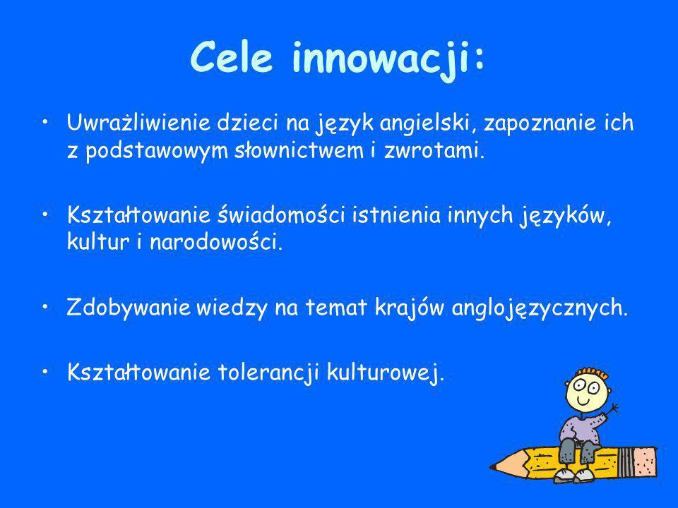 Cele innowacji: Uwrażliwienie dzieci na język angielski, zapoznanie ich z podstawowym słownictwem i zwrotami. Kształtowanie świadomości istnienia inny