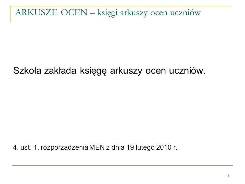 ARKUSZE OCEN – księgi arkuszy ocen uczniów Szkoła zakłada księgę arkuszy ocen uczniów. 4. ust. 1. rozporządzenia MEN z dnia 19 lutego 2010 r. 16