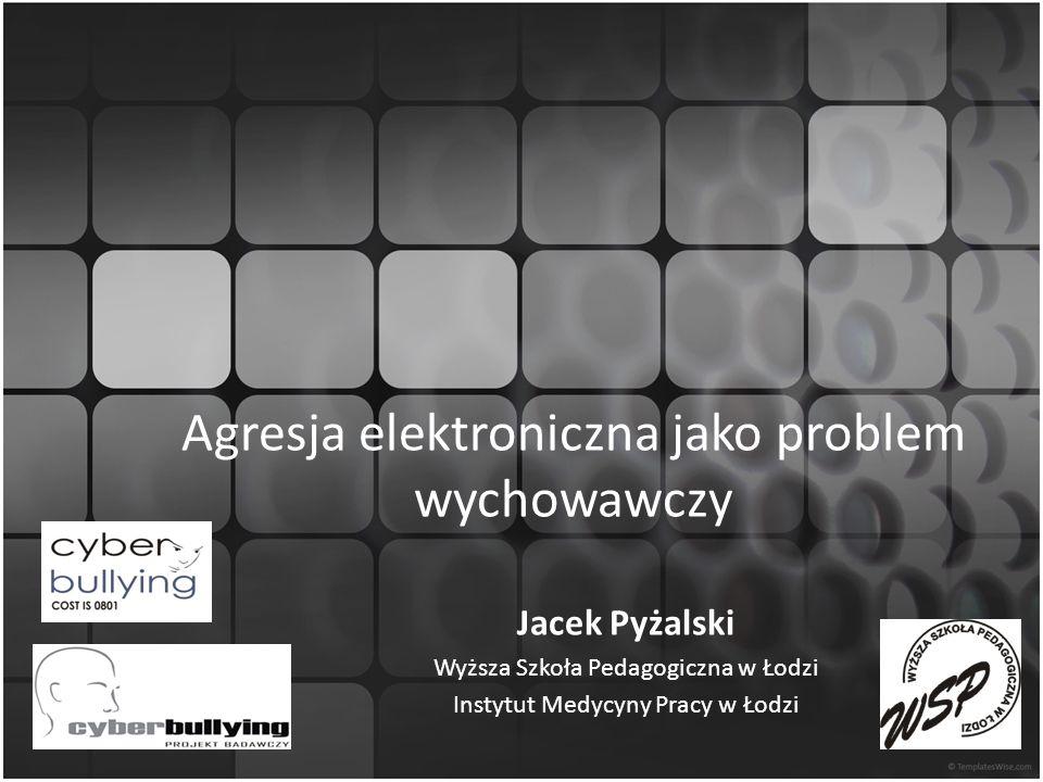 Agresja elektroniczna jako problem wychowawczy Jacek Pyżalski Wyższa Szkoła Pedagogiczna w Łodzi Instytut Medycyny Pracy w Łodzi