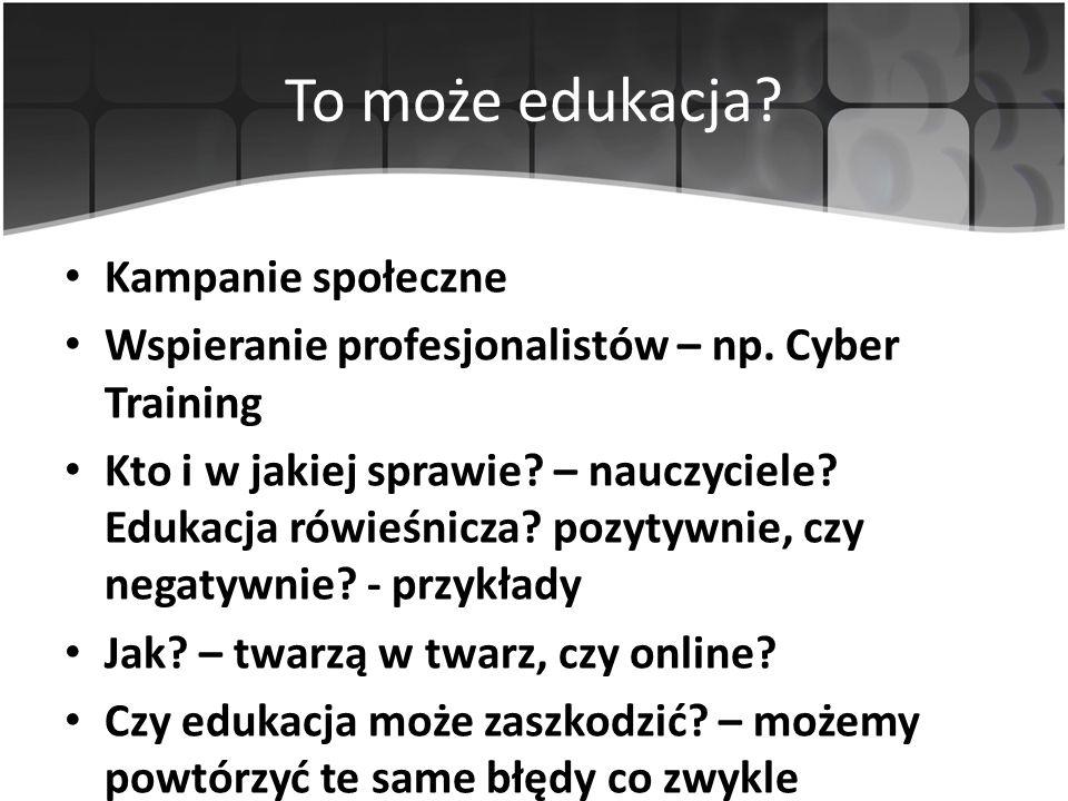 To może edukacja? Kampanie społeczne Wspieranie profesjonalistów – np. Cyber Training Kto i w jakiej sprawie? – nauczyciele? Edukacja rówieśnicza? poz
