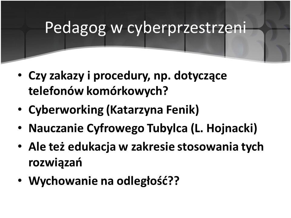 Pedagog w cyberprzestrzeni Czy zakazy i procedury, np. dotyczące telefonów komórkowych? Cyberworking (Katarzyna Fenik) Nauczanie Cyfrowego Tubylca (L.