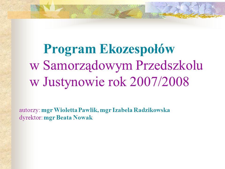 Program Ekozespołów w Samorządowym Przedszkolu w Justynowie rok 2007/2008 autorzy: mgr Wioletta Pawlik, mgr Izabela Radzikowska dyrektor: mgr Beata No