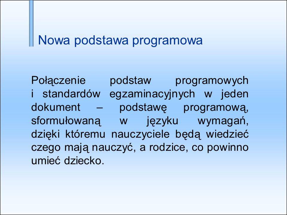 Nowa podstawa programowa Połączenie podstaw programowych i standardów egzaminacyjnych w jeden dokument – podstawę programową, sformułowaną w języku wy