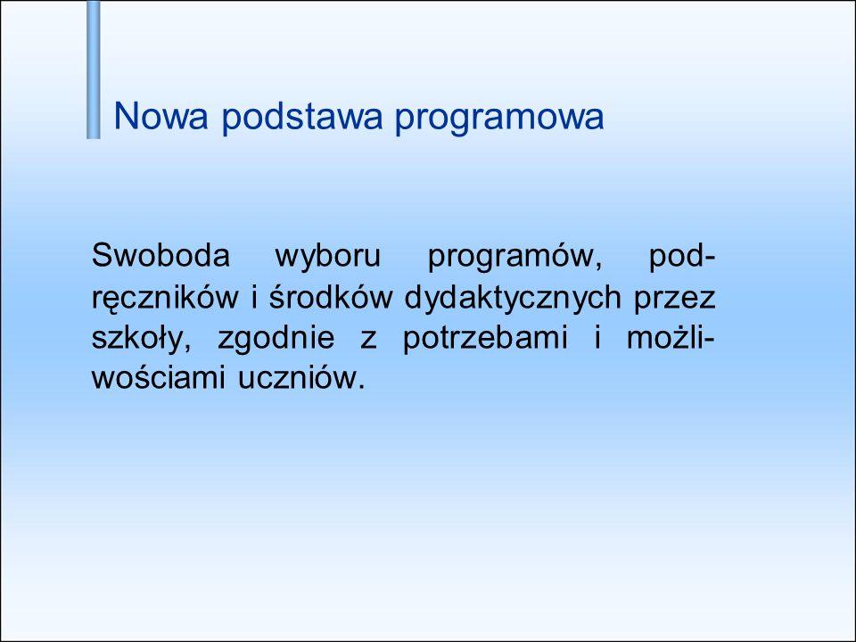 Nowa podstawa programowa Swoboda wyboru programów, pod- ręczników i środków dydaktycznych przez szkoły, zgodnie z potrzebami i możli- wościami uczniów