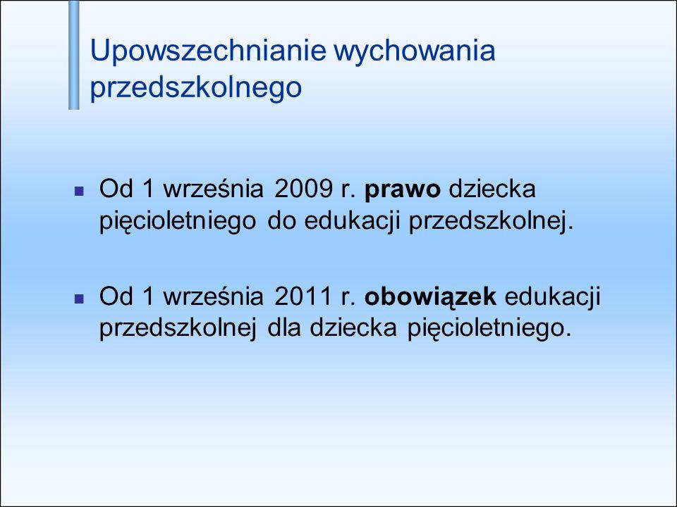 Upowszechnianie wychowania przedszkolnego Od 1 września 2009 r. prawo dziecka pięcioletniego do edukacji przedszkolnej. Od 1 września 2011 r. obowiąze