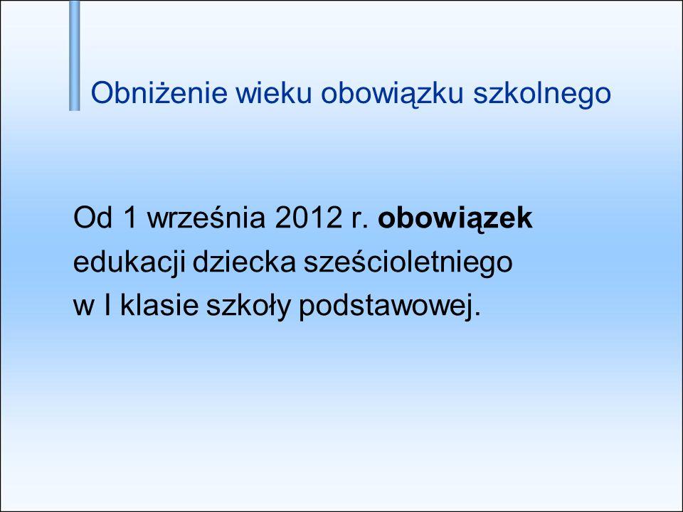 Obniżenie wieku obowiązku szkolnego Od 1 września 2012 r. obowiązek edukacji dziecka sześcioletniego w I klasie szkoły podstawowej.