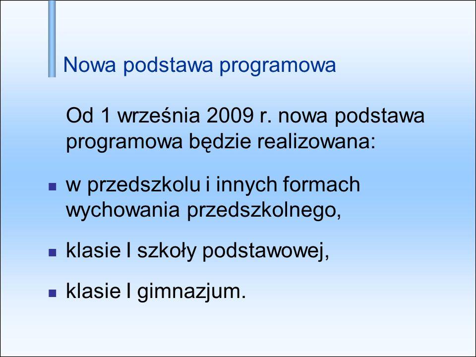 Nowa podstawa programowa Od 1 września 2009 r. nowa podstawa programowa będzie realizowana: w przedszkolu i innych formach wychowania przedszkolnego,