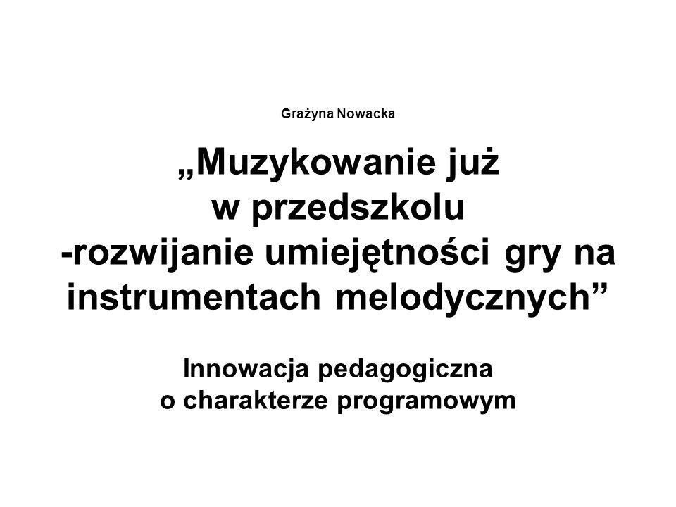 Grażyna Nowacka Muzykowanie już w przedszkolu -rozwijanie umiejętności gry na instrumentach melodycznych Innowacja pedagogiczna o charakterze programo