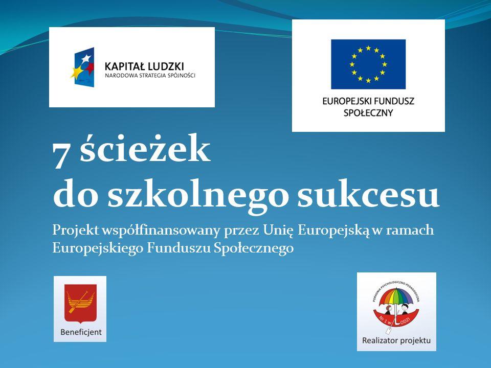 7 ścieżek do szkolnego sukcesu Projekt współfinansowany przez Unię Europejską w ramach Europejskiego Funduszu Społecznego