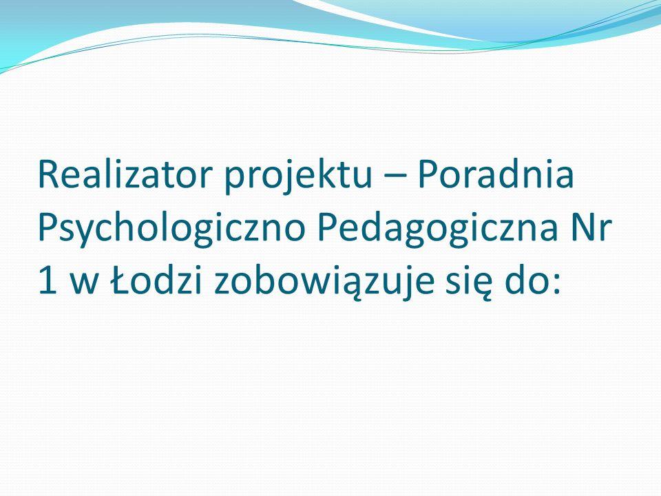 Realizator projektu – Poradnia Psychologiczno Pedagogiczna Nr 1 w Łodzi zobowiązuje się do: