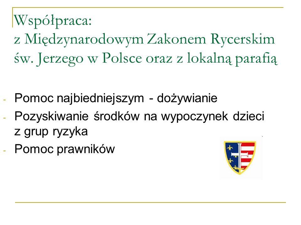 Współpraca: z Międzynarodowym Zakonem Rycerskim św. Jerzego w Polsce oraz z lokalną parafią - Pomoc najbiedniejszym - dożywianie - Pozyskiwanie środkó