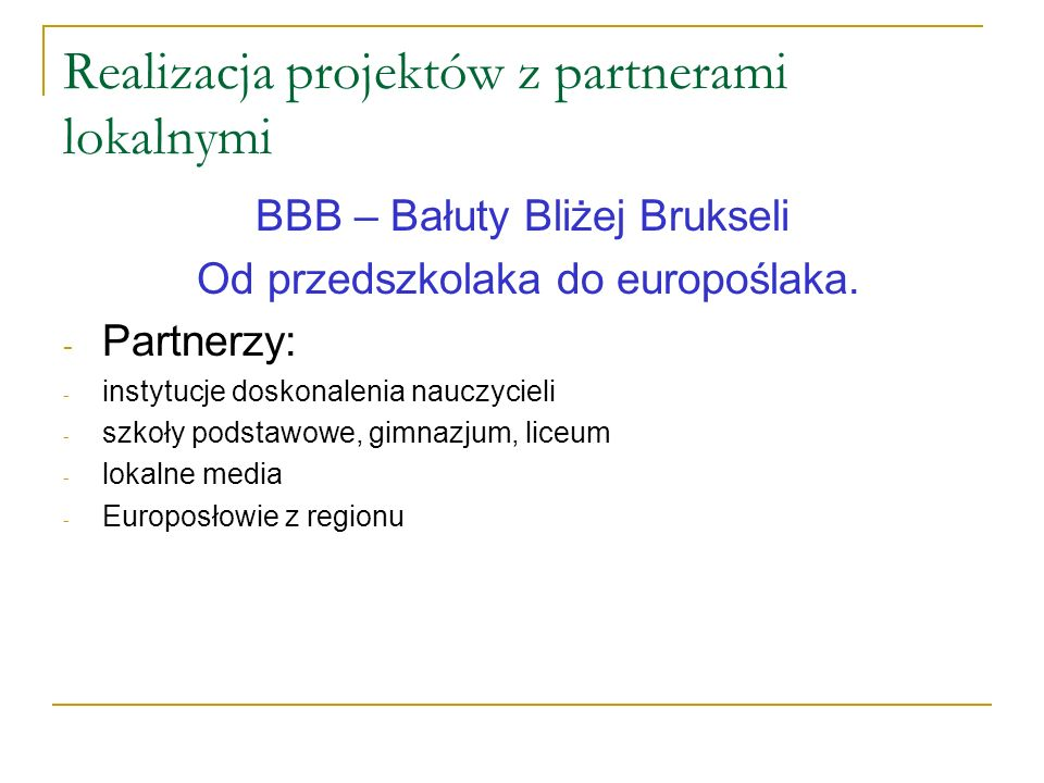 Realizacja projektów z partnerami lokalnymi BBB – Bałuty Bliżej Brukseli Od przedszkolaka do europoślaka. - Partnerzy: - instytucje doskonalenia naucz