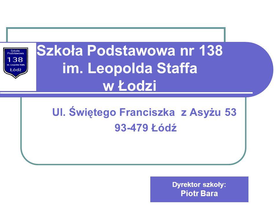 Szkoła Podstawowa nr 138 im. Leopolda Staffa w Łodzi Ul. Świętego Franciszka z Asyżu 53 93-479 Łódź Dyrektor szkoły: Piotr Bara