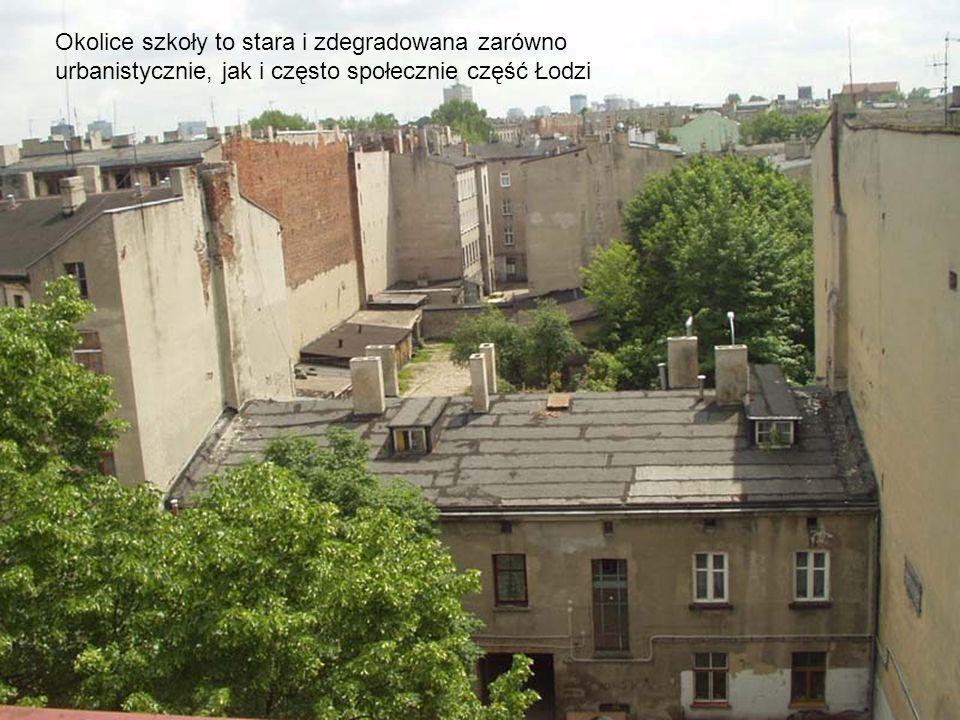 Okolice szkoły to stara i zdegradowana zarówno urbanistycznie, jak i często społecznie część Łodzi