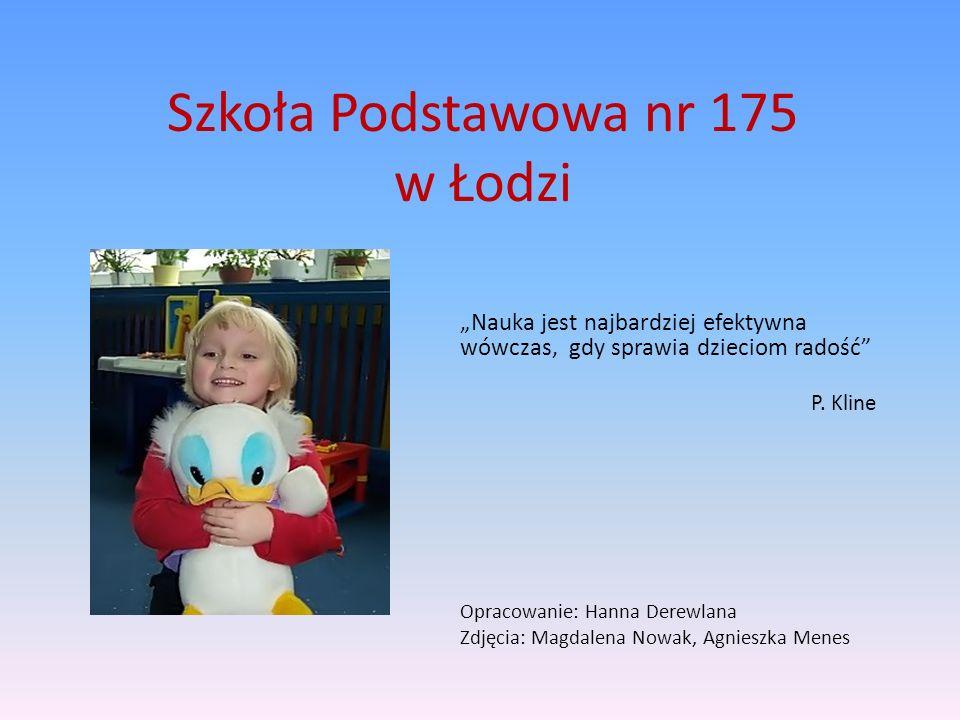 Szkoła Podstawowa nr 175 w Łodzi Nauka jest najbardziej efektywna wówczas, gdy sprawia dzieciom radość P. Kline Opracowanie: Hanna Derewlana Zdjęcia: