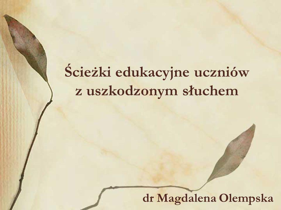 Ścieżki edukacyjne uczniów z uszkodzonym słuchem dr Magdalena Olempska