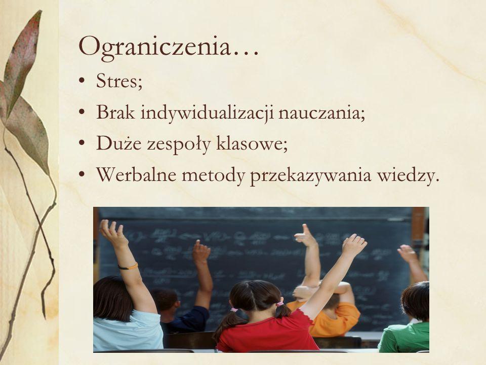 Ograniczenia… Stres; Brak indywidualizacji nauczania; Duże zespoły klasowe; Werbalne metody przekazywania wiedzy.