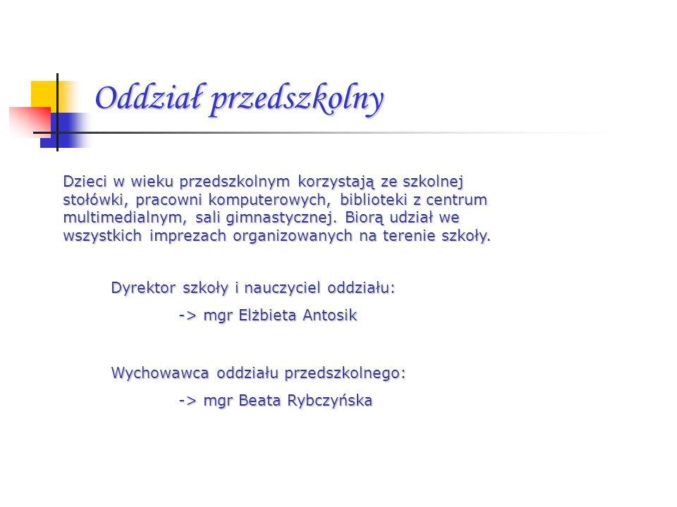 Oddział przedszkolny Dyrektor szkoły i nauczyciel oddziału: -> mgr Elżbieta Antosik Wychowawca oddziału przedszkolnego: -> mgr Beata Rybczyńska Dzieci