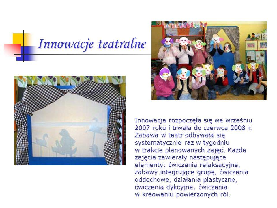Innowacje teatralne Innowacja rozpoczęła się we wrześniu 2007 roku i trwała do czerwca 2008 r. Zabawa w teatr odbywała się systematycznie raz w tygodn