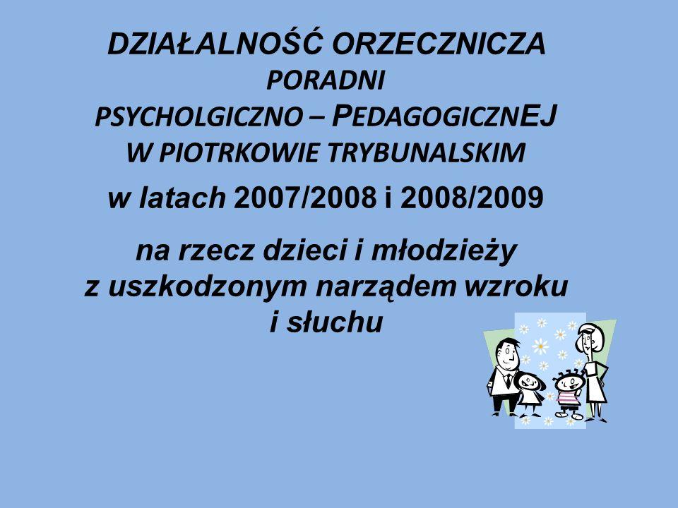 DZIAŁALNOŚĆ ORZECZNICZA PORADNI PSYCHOLGICZNO – P EDAGOGICZN EJ W PIOTRKOWIE TRYBUNALSKIM w latach 2007/2008 i 2008/2009 na rzecz dzieci i młodzieży z uszkodzonym narządem wzroku i słuchu