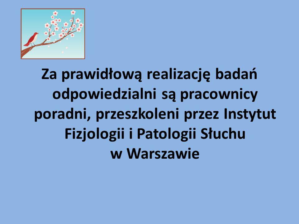 Za prawidłową realizację badań odpowiedzialni są pracownicy poradni, przeszkoleni przez Instytut Fizjologii i Patologii Słuchu w Warszawie
