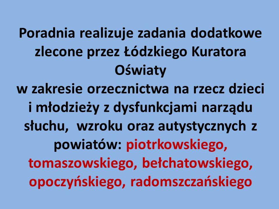 Poradnia realizuje zadania dodatkowe zlecone przez Łódzkiego Kuratora Oświaty w zakresie orzecznictwa na rzecz dzieci i młodzieży z dysfunkcjami narządu słuchu, wzroku oraz autystycznych z powiatów: piotrkowskiego, tomaszowskiego, bełchatowskiego, opoczyńskiego, radomszczańskiego