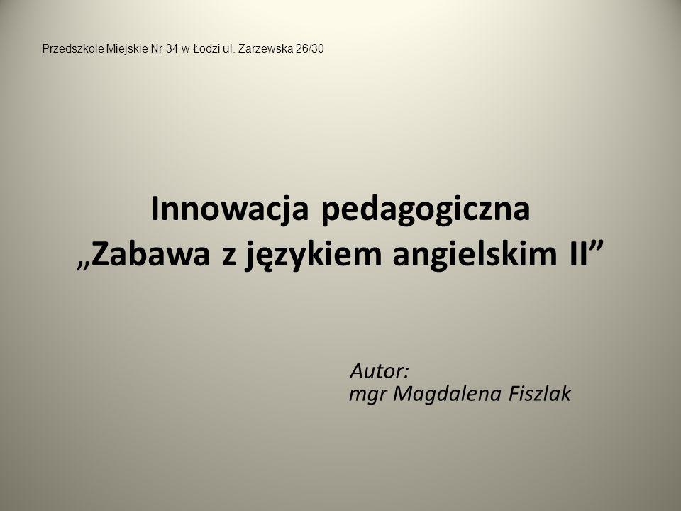 Innowacja pedagogicznaZabawa z językiem angielskim II Autor: mgr Magdalena Fiszlak Przedszkole Miejskie Nr 34 w Łodzi ul. Zarzewska 26/30