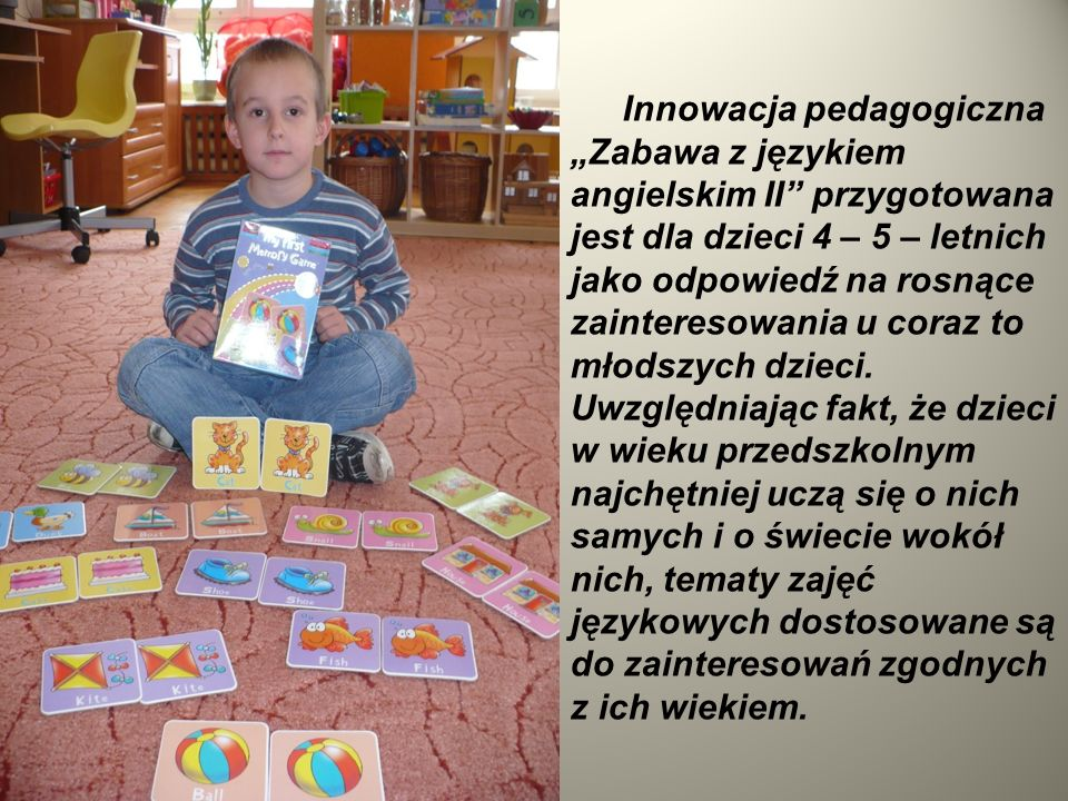Pamiętając również o tym, że przyswajanie wiedzy w okresie przedszkolnym to przede wszystkim nauka poprzez zabawę, na zajęciach stosowane są różnorodne formy aktywności, w trakcie których dziecko może zobaczyć, dotknąć, narysować, czy też użyć w zabawie przedmiotu, którego nazwę poznał.