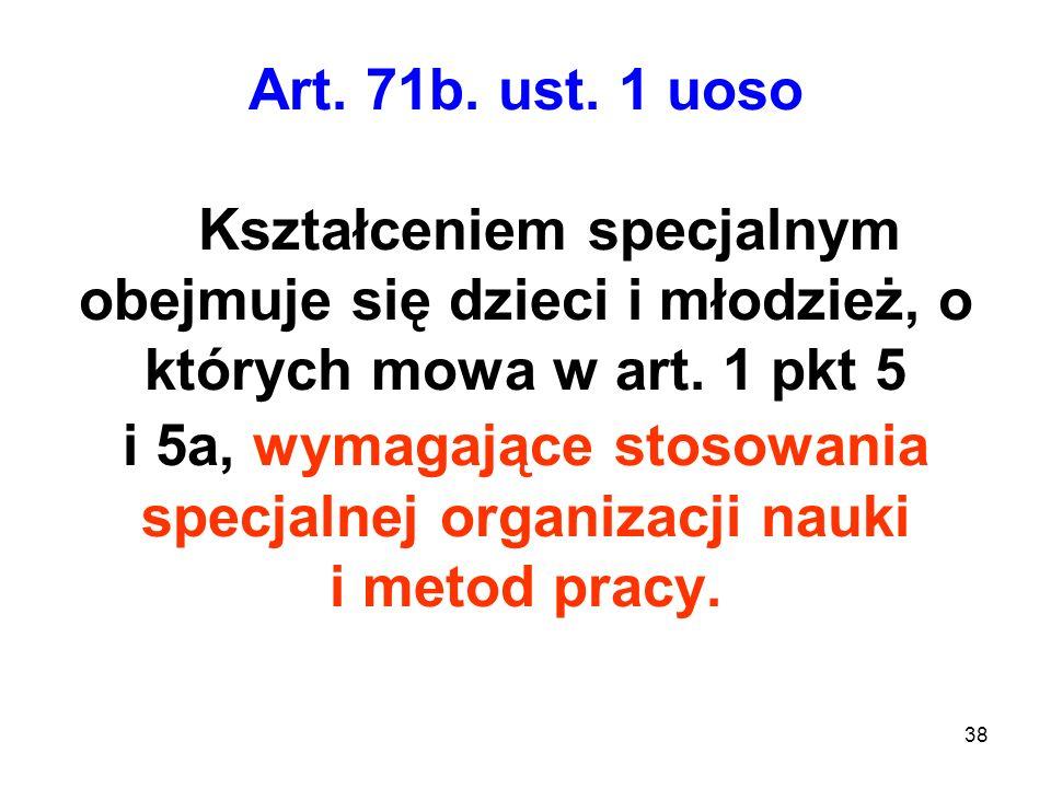 Art. 71b. ust. 1 uoso Kształceniem specjalnym obejmuje się dzieci i młodzież, o których mowa w art. 1 pkt 5 i 5a, wymagające stosowania specjalnej org