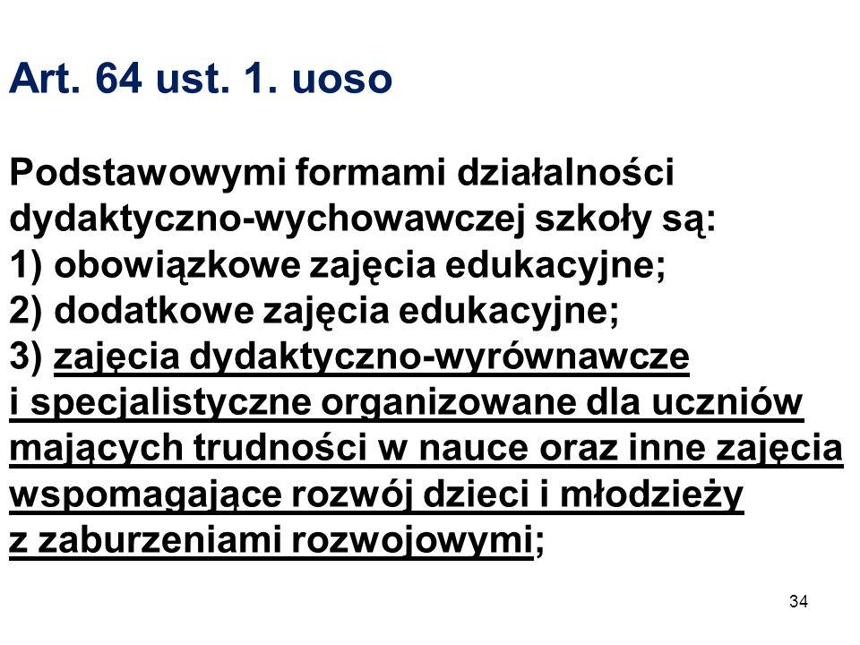 Art. 64 ust. 1. uoso Podstawowymi formami działalności dydaktyczno-wychowawczej szkoły są: 1) obowiązkowe zajęcia edukacyjne; 2) dodatkowe zajęcia edu