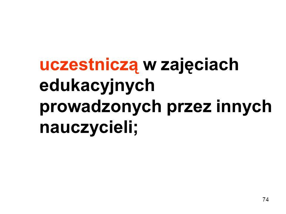 uczestniczą w zajęciach edukacyjnych prowadzonych przez innych nauczycieli; 74